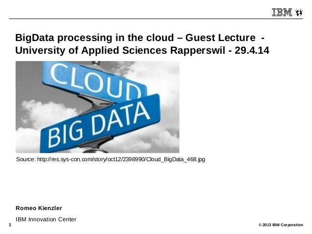 © 2013 IBM Corporation1 BigData processing in the cloud – Guest Lecture - University of Applied Sciences Rapperswil - 29.4...