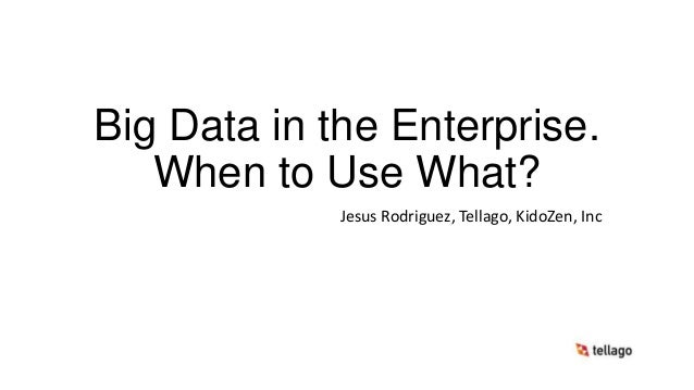 Big Data in the Enterprise. When to Use What? Jesus Rodriguez, Tellago, KidoZen, Inc