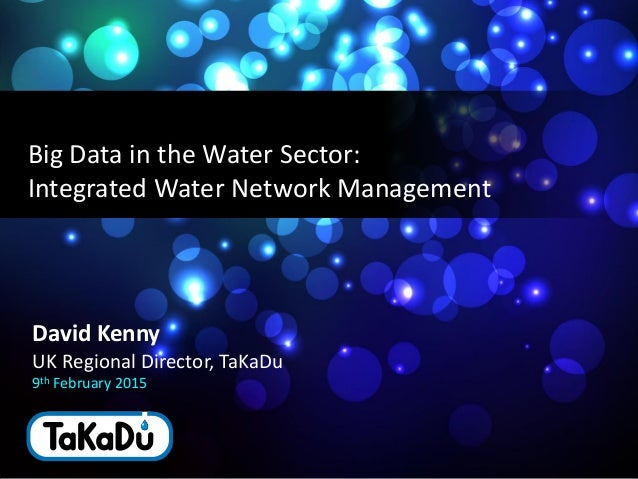 1 monitoring water networks David Kenny UK Regional Director, TaKaDu 9th February 2015 Big Data in the Water Sector: Integ...