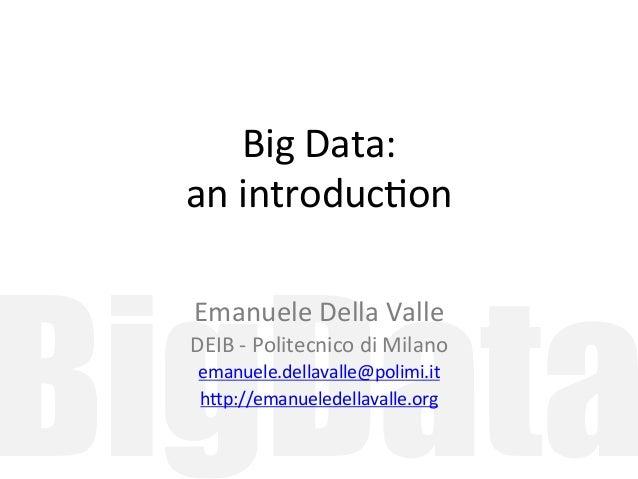 Big  Data:  an  introduc/on  BigData  Emanuele  Della  Valle  DEIB  -‐  Politecnico  di  Milano  emanuele.dellavalle@poli...