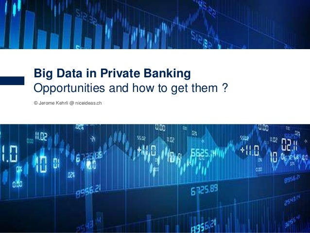 1 © Jerome Kehrli @ niceideas.ch Big Data in Private Banking Opportunities and how to get them ?