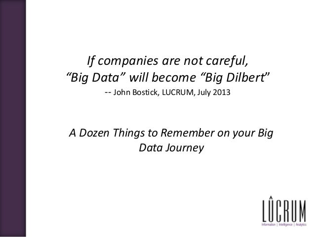 "If companies are not careful, ""Big Data"" will become ""Big Dilbert"" -- John Bostick, LUCRUM, July 2013 A Dozen Things to Re..."
