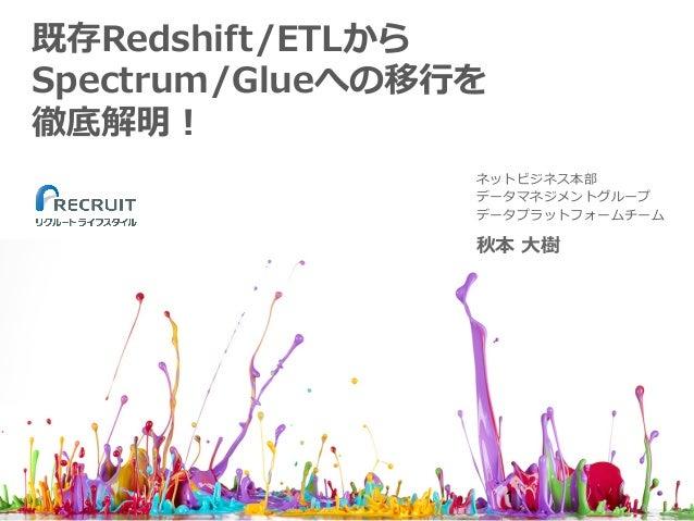 既存Redshift/ETLから Spectrum/Glueへの移⾏を 徹底解明! 秋本 ⼤樹 ネットビジネス本部 データマネジメントグループ データプラットフォームチーム 1