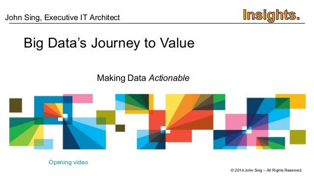 © 2014 John Sing – All Rights Reserved Big Data's Journey to Value Making Data Actionable Opening video John Sing, Executi...