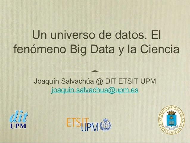 Un universo de datos. Elfenómeno Big Data y la Ciencia   Joaquín Salvachúa @ DIT ETSIT UPM        joaquin.salvachua@upm.es