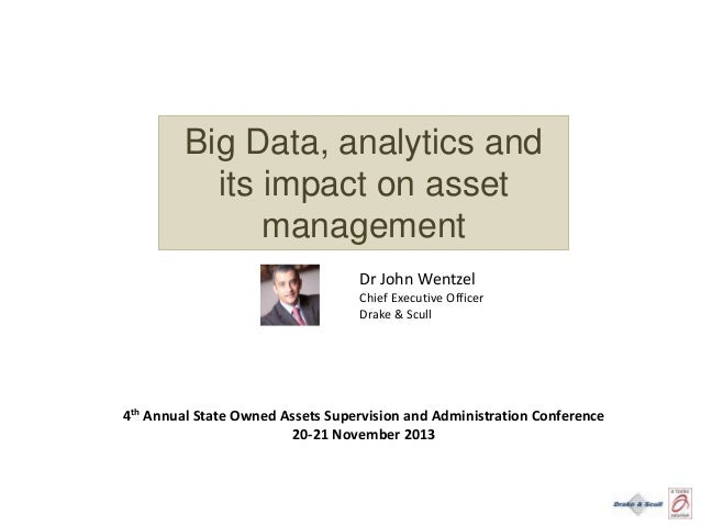 Big Data, analytics and its impact on asset management Dr John Wentzel Chief Executive Officer Drake & Scull  4th Annual S...