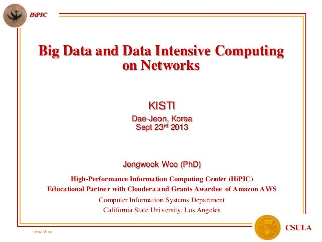 jwoo Woo HiPIC CSULA Big Data and Data Intensive Computing on Networks KISTI Dae-Jeon, Korea Sept 23rd 2013 Jongwook Woo (...