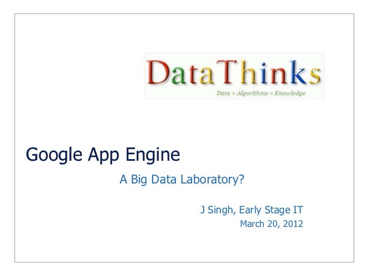 Google App Engine A Big Data Laboratory? J Singh, Early Stage IT March 20, 2012