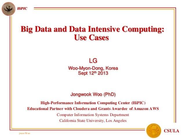 jwoo Woo HiPIC CSULA Big Data and Data Intensive Computing: Use Cases LG Woo-Myon-Dong, Korea Sept 12th 2013 Jongwook Woo ...