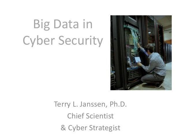 Big Data in Cyber Security Terry L. Janssen, Ph.D. Chief Scientist & Cyber Strategist