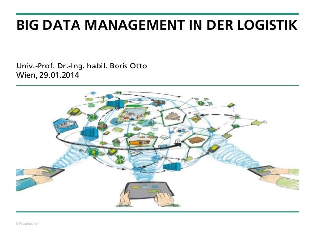 BIG DATA MANAGEMENT IN DER LOGISTIK Univ.-Prof. Dr.-Ing. habil. Boris Otto Wien, 29.01.2014  © Fraunhofer