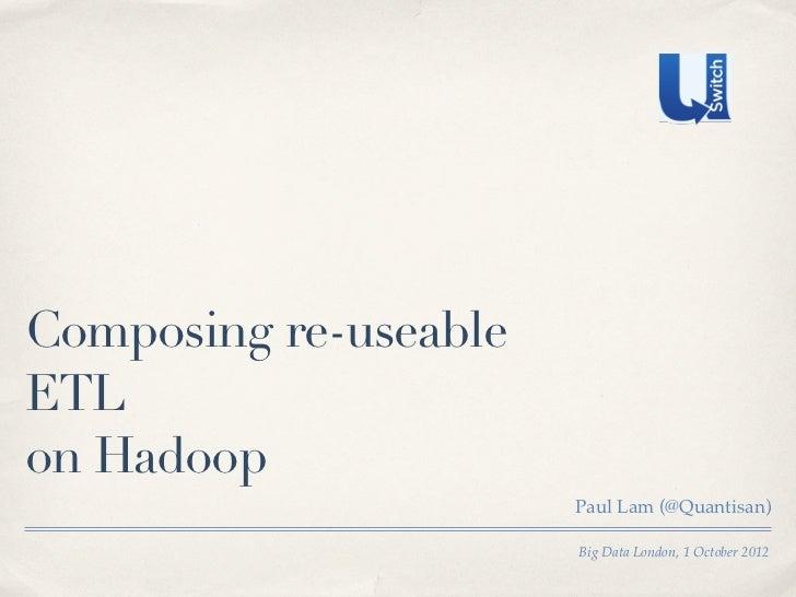 Composing re-useableETLon Hadoop                       Paul Lam (@Quantisan)                       Big Data London, 1 Octo...