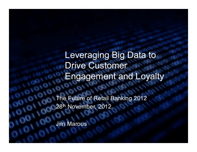 Leveraging Big Data to   Drive Customer   Engagement and LoyaltyThe Future of Retail Banking 201228th November, 2012Jim Ma...
