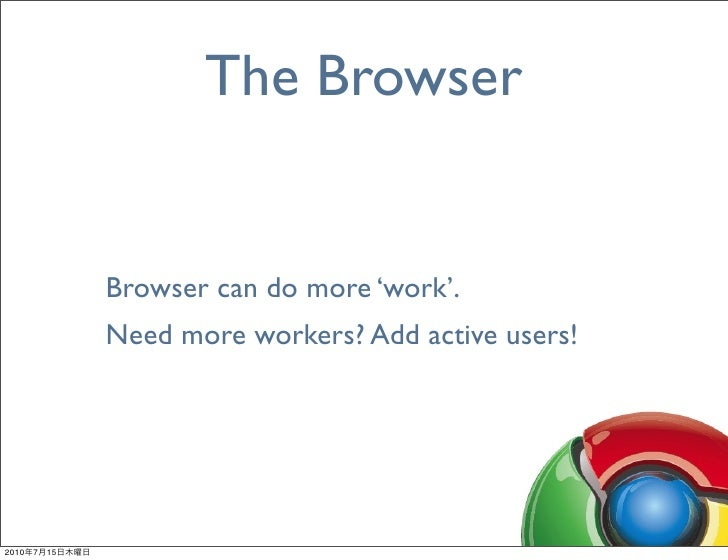The Browser                   Browser can do more 'work'.                 Need more workers? Add active users!     2010   ...