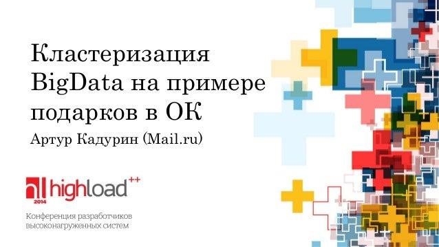 Кластеризация BigDataна примере подарков в ОК  Артур Кадурин(Mail.ru)