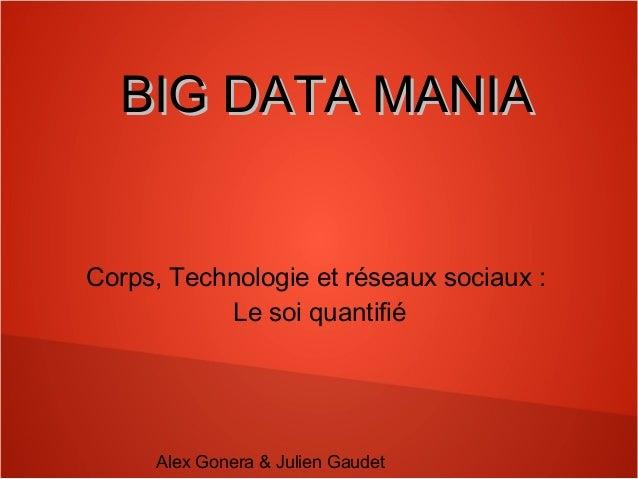 BBIIGG DDAATTAA MMAANNIIAA  Corps, Technologie et réseaux sociaux :  Le soi quantifié  Alex Gonera & Julien Gaudet