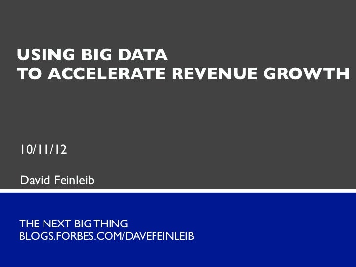 USING BIG DATATO ACCELERATE REVENUE GROWTH10/11/12David FeinleibTHE NEXT BIG THINGBLOGS.FORBES.COM/DAVEFEINLEIB