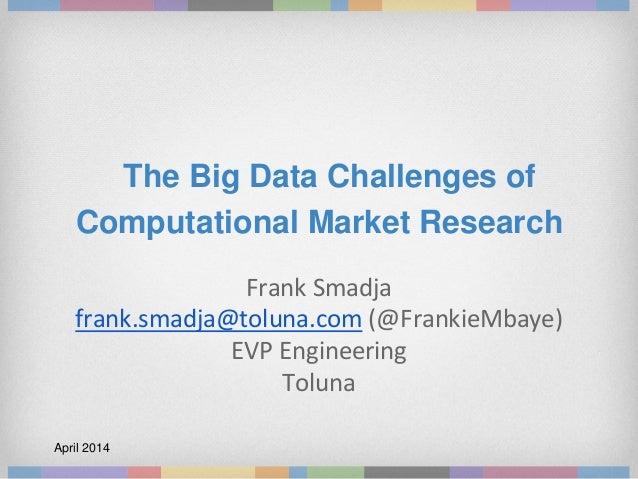 The Big Data Challenges of Computational Market Research Frank Smadja frank.smadja@toluna.com (@FrankieMbaye) EVP Engineer...