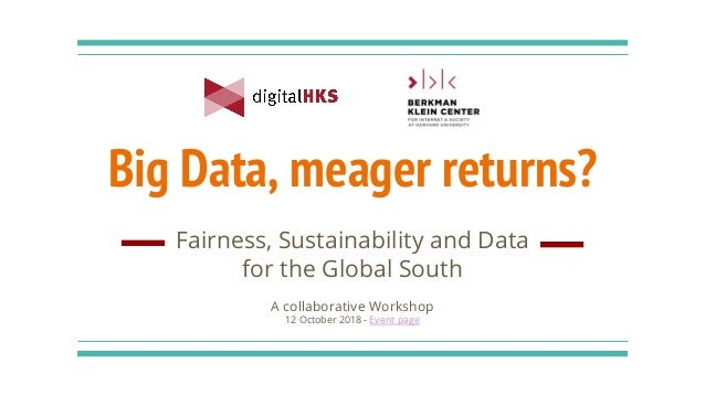 Big Data, meager returns? Fairness, Sustainability and Data for the Global South A collaborative Workshop 12 October 2018 ...