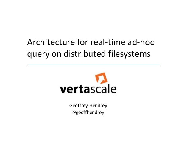 Architecture for real-time ad-hocquery on distributed filesystems          Geoffrey Hendrey           @geoffhendrey
