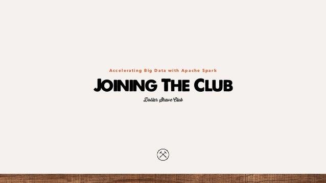 Joining The Club A c c e l e r a t i n g B i g D a t a w i t h A p a c h e S p a r k Dollar Shave Club