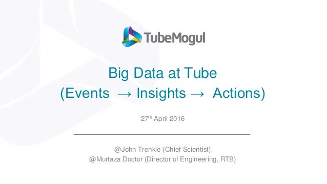 Big Data at Tube (Events → Insights → Actions) 27th April 2016 @John Trenkle (Chief Scientist) @Murtaza Doctor (Director o...
