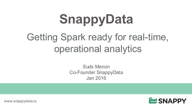 SnappyData Getting Spark ready for real-time, operational analytics www.snappydata.io Suds Menon Co-Founder SnappyData Jan...