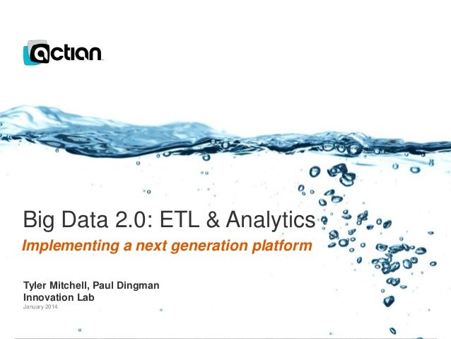 Big Data 2.0: ETL & Analytics Implementing a next generation platform Tyler Mitchell, Paul Dingman Innovation Lab January ...