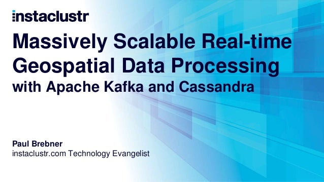 Massively Scalable Real-time Geospatial Data Processing with Apache Kafka and Cassandra Paul Brebner instaclustr.com Techn...