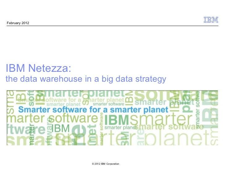 February 2012IBM Netezza:the data warehouse in a big data strategy                      © 2012 IBM Corporation