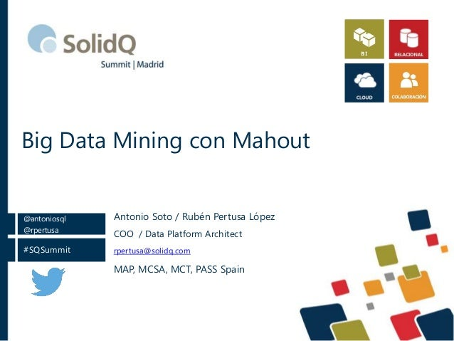 Big Data Mining con Mahout  @antoniosql  @rpertusa  #SQSummit  Antonio Soto / Rubén Pertusa López  COO / Data Platform Arc...