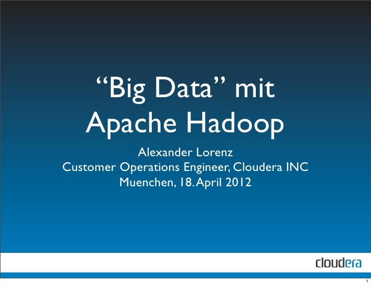 """Big Data"" mit   Apache Hadoop           Alexander LorenzCustomer Operations Engineer, Cloudera INC         Muenchen, 18. ..."