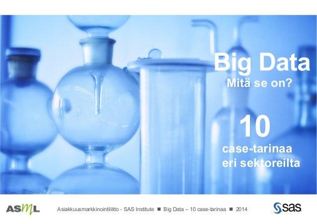 case-tarinaa eri sektoreilta 10 Big Data Mitä se on? Asiakkuusmarkkinointiliitto - SAS Institute n Big Data – 10 case-tar...