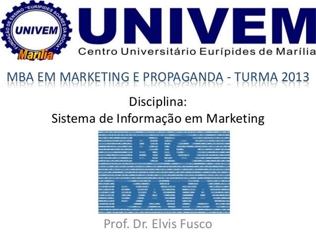Disciplina: Sistema de Informação em Marketing Prof. Dr. Elvis Fusco MBA EM MARKETING E PROPAGANDA - TURMA 2013