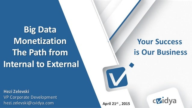 © 2014 – PROPRIETARY AND CONFIDENTIAL INFORMATION OF CVIDYA April 21st , 2015 Your Success is Our Business Big Data Moneti...