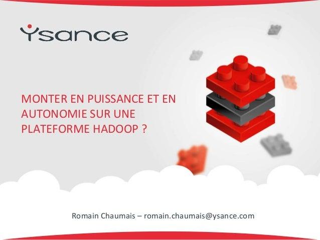 MONTER EN PUISSANCE ET EN AUTONOMIE SUR UNE PLATEFORME HADOOP ? Romain Chaumais – romain.chaumais@ysance.com