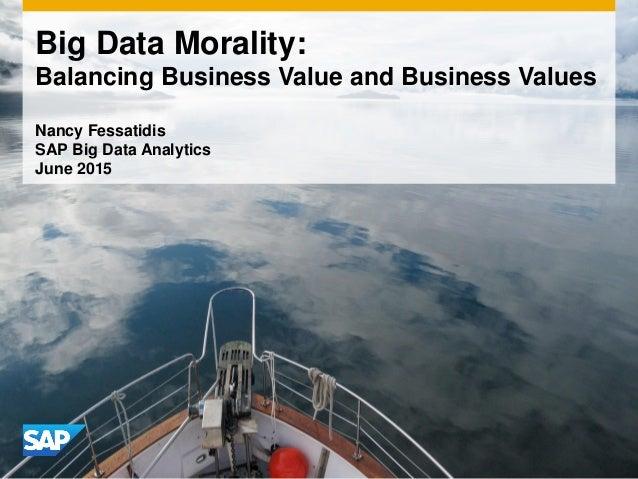 Big Data Morality: Balancing Business Value and Business Values Nancy Fessatidis SAP Big Data Analytics June 2015