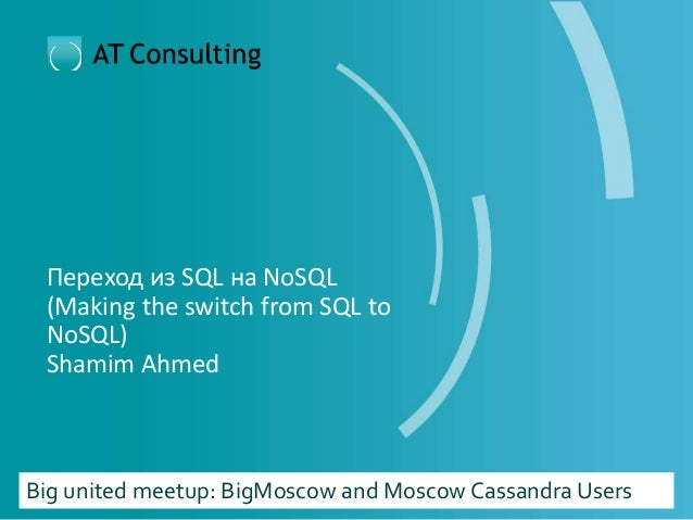 Переход из SQL на NoSQL (Making the switch from SQL to NoSQL) Shamim Ahmed Big united meetup: BigMoscow and Moscow Cassand...