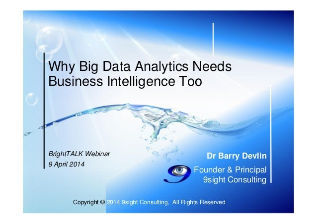 Copyright © 2014 9sight Consulting, All Rights Reserved Dr Barry Devlin Founder & Principal 9sight Consulting Why Big Data...