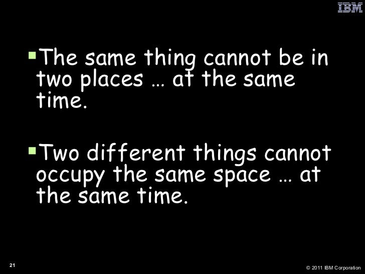 <ul><li>The same thing cannot be in two places … at the same time. </li></ul><ul><li>Two different things cannot occupy th...