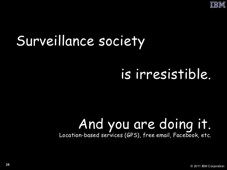 Surveillance society is irresistible. And you are doing it. Location-based services (GPS), free email, Facebook, etc.
