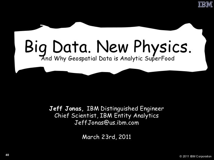 Big Data. New Physics. And Why Geospatial Data is Analytic SuperFood Jeff Jonas,  IBM Distinguished Engineer Chief Scienti...