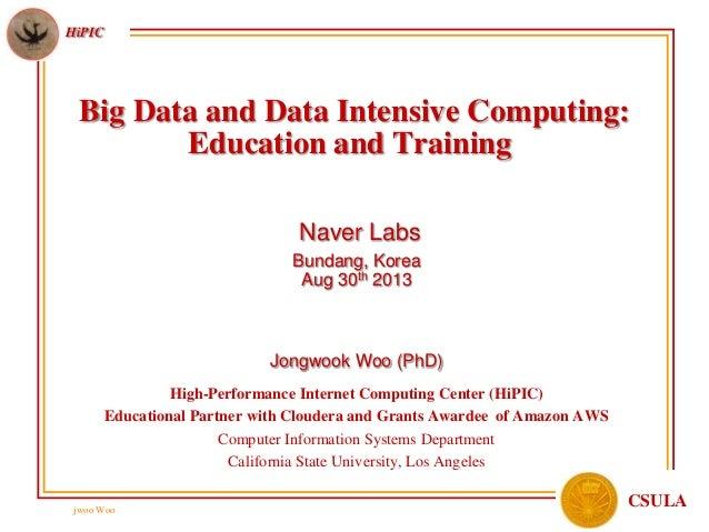 jwoo Woo HiPIC CSULA Big Data and Data Intensive Computing: Education and Training Naver Labs Bundang, Korea Aug 30th 2013...