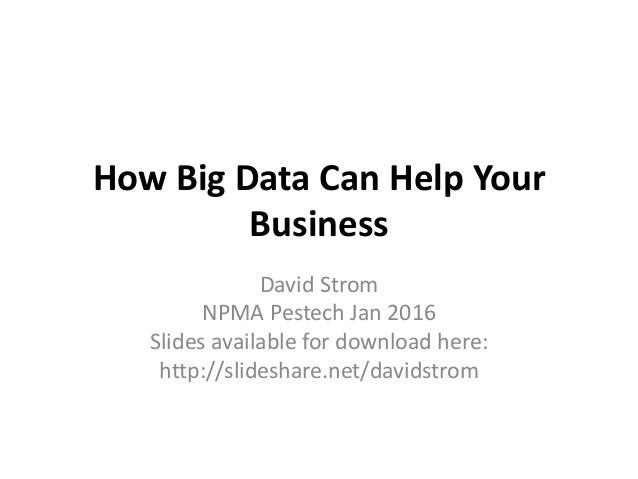 How Big Data Can Help Your Business David Strom NPMA Pestech Jan 2016 Slides available for download here: http://slideshar...