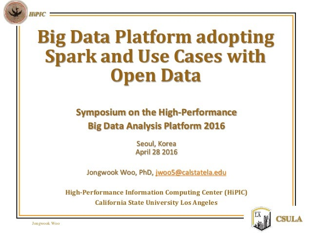Jongwook Woo HiPIC CSULA Big Data Platform adopting Spark and Use Cases with Open Data Symposium on the High-Performance B...