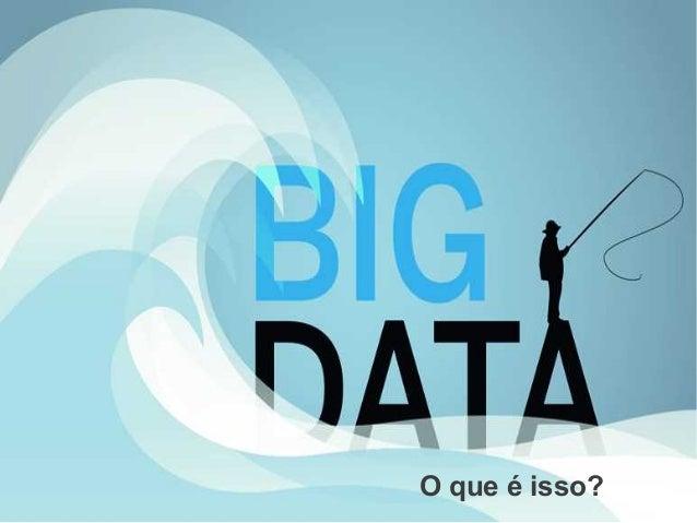 B ig Data, o que é iss o? O que é isso?