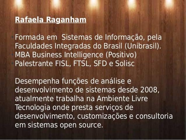 Rafaela Raganham  ● Formada em Sistemas de Informação, pela  Faculdades Integradas do Brasil (Unibrasil).  ●MBA Business I...