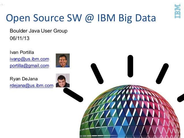 Open Source SW @ IBM Big Data Boulder Java User Group06/11/13Ivan Portillaivanp@us.ibm.comportilla@gmail.com...