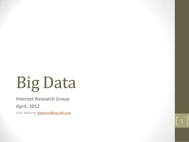 Big DataInternet Research GroupApril, 2012John Katsaros jkatsaros@irg-intl.com                                       1