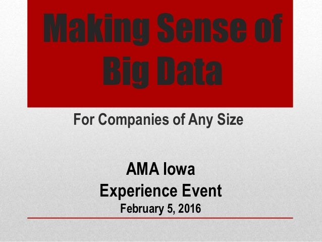 Making Sense of Big Data For Companies of Any Size AMA Iowa Experience Event February 5, 2016